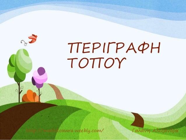ΠΕΡΙΓΡΑΦΗ ΤΟΠΟΥ http://mathitoxwra.weebly.com/ Γαλάνη Αλεξάνδρα