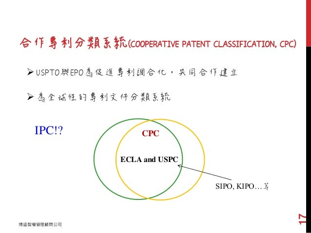合作專利分類系統(COOPERATIVE PATENT CLASSIFICATION, CPC) 博盛智權管理顧問公司 17 USPTO與EPO為促進專利調合化,共同合作建立 為全球性的專利文件分類系統 ECLA and USPC IPC!...