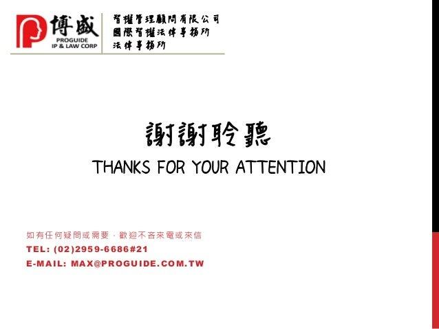 謝謝聆聽 THANKS FOR YOUR ATTENTION 如有任何疑問或需要,歡迎不吝來電或來信 TEL: (02)2959-6686#21 E-MAIL: MAX@PROGUIDE.COM.TW 智權管理顧問有限公司 國際智權法律事務所 ...