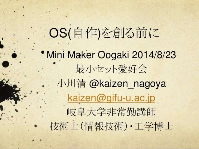 OS(自作)を創る前に Mini Maker Oogaki 2014/8/23 最小セット愛好会 小川清 @kaizen_nagoya kaizen@gifu-u.ac.jp 岐阜大学非常勤講師 技術士(情報技術)・工学博士