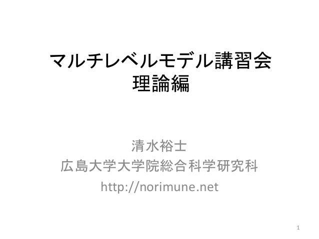 マルチレベルモデル講習会 理論編 清水裕士 広島大学大学院総合科学研究科 http://norimune.net 1