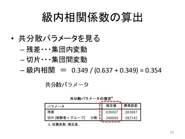 級内相関係数の算出 • 共分散パラメータを見る – 残差・・・集団内変動 – 切片・・・集団間変動 – 級内相関 = 0.349 / (0.637 + 0.349) = 0.354 10