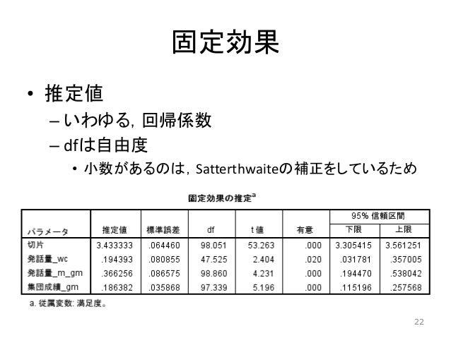 固定効果 • 推定値 – いわゆる,回帰係数 – dfは自由度 • 小数があるのは,Satterthwaiteの補正をしているため 22