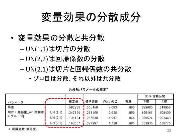 変量効果の分散成分 • 変量効果の分散と共分散 – UN(1,1)は切片の分散 – UN(2,2)は回帰係数の分散 – UN(2,1)は切片と回帰係数の共分散 • ゾロ目は分散,それ以外は共分散 23