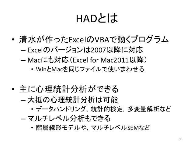 HADとは • 清水が作ったExcelのVBAで動くプログラム – Excelのバージョンは2007以降に対応 – Macにも対応(Excel for Mac2011以降) • WinとMacを同じファイルで使いまわせる • 主に心理統計分析が...