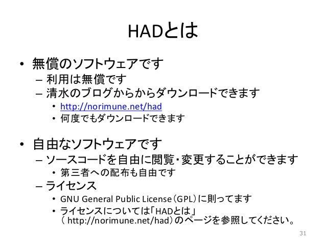HADとは • 無償のソフトウェアです – 利用は無償です – 清水のブログからからダウンロードできます • http://norimune.net/had • 何度でもダウンロードできます • 自由なソフトウェアです – ソースコードを自由に...