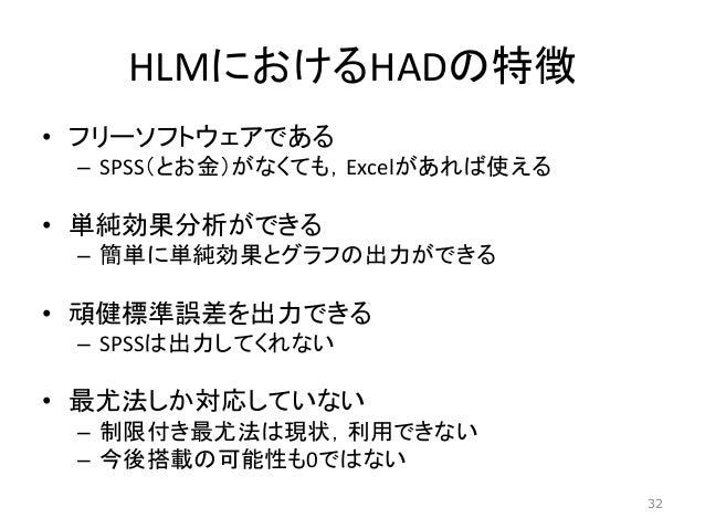 HLMにおけるHADの特徴 • フリーソフトウェアである – SPSS(とお金)がなくても,Excelがあれば使える • 単純効果分析ができる – 簡単に単純効果とグラフの出力ができる • 頑健標準誤差を出力できる – SPSSは出力してくれな...