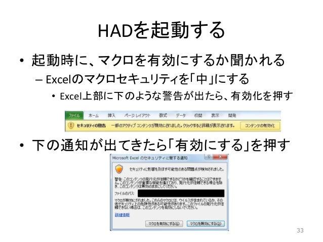 HADを起動する • 起動時に、マクロを有効にするか聞かれる – Excelのマクロセキュリティを「中」にする • Excel上部に下のような警告が出たら、有効化を押す • 下の通知が出てきたら「有効にする」を押す 33
