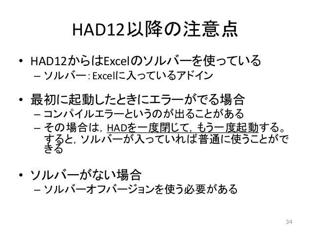 HAD12以降の注意点 • HAD12からはExcelのソルバーを使っている – ソルバー:Excelに入っているアドイン • 最初に起動したときにエラーがでる場合 – コンパイルエラーというのが出ることがある – その場合は,HADを一度閉じ...