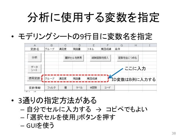 • モデリングシートの9行目に変数名を指定 • 3通りの指定方法がある – 自分でセルに入力する → コピペでもよい – 「選択セルを使用」ボタンを押す – GUIを使う 分析に使用する変数を指定 ここに入力 ID変数はB列に入力する 38
