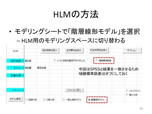 HLMの方法 • モデリングシートで「階層線形モデル」を選択 – HLM用のモデリングスペースに切り替わる 今回はSPSSと結果を一致させるため 頑健標準誤差はオフにしておく 49