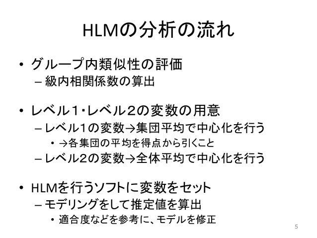 HLMの分析の流れ • グループ内類似性の評価 – 級内相関係数の算出 • レベル1・レベル2の変数の用意 – レベル1の変数→集団平均で中心化を行う • →各集団の平均を得点から引くこと – レベル2の変数→全体平均で中心化を行う • HLM...