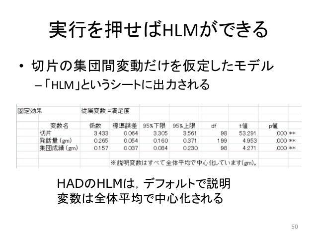 実行を押せばHLMができる • 切片の集団間変動だけを仮定したモデル – 「HLM」というシートに出力される HADのHLMは,デフォルトで説明 変数は全体平均で中心化される 50