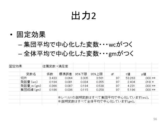 出力2 • 固定効果 – 集団平均で中心化した変数・・・wcがつく – 全体平均で中心化した変数・・・gmがつく 56