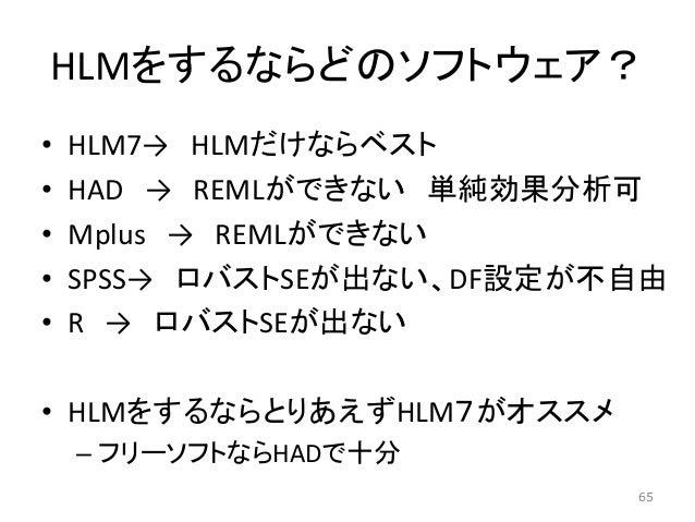 HLMをするならどのソフトウェア? • HLM7→ HLMだけならベスト • HAD → REMLができない 単純効果分析可 • Mplus → REMLができない • SPSS→ ロバストSEが出ない、DF設定が不自由 • R → ロバストS...