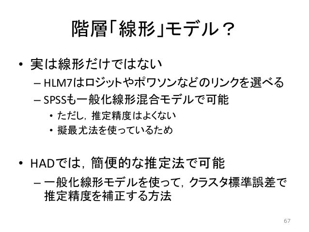 階層「線形」モデル? • 実は線形だけではない – HLM7はロジットやポワソンなどのリンクを選べる – SPSSも一般化線形混合モデルで可能 • ただし,推定精度はよくない • 擬最尤法を使っているため • HADでは,簡便的な推定法で可能 ...