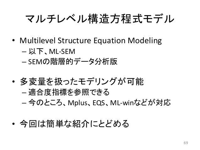 マルチレベル構造方程式モデル • Multilevel Structure Equation Modeling – 以下、ML-SEM – SEMの階層的データ分析版 • 多変量を扱ったモデリングが可能 – 適合度指標を参照できる – 今のとこ...