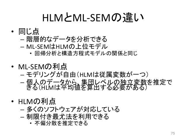 HLMとML-SEMの違い • 同じ点 – 階層的なデータを分析できる – ML-SEMはHLMの上位モデル • 回帰分析と構造方程式モデルの関係と同じ • ML-SEMの利点 – モデリングが自由(HLMは従属変数が一つ) – 個人のデータか...
