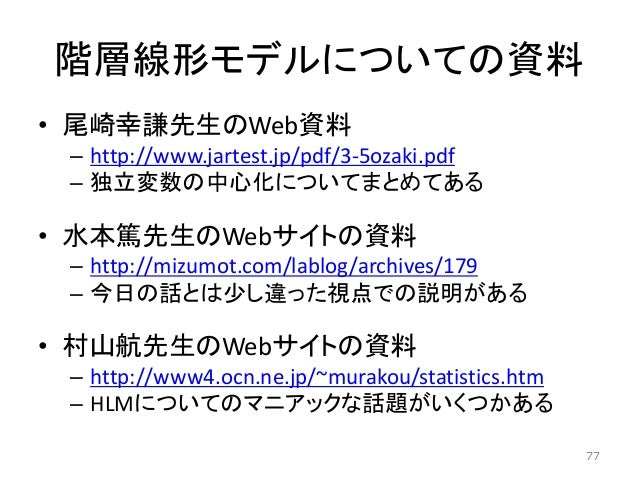 階層線形モデルについての資料 • 尾崎幸謙先生のWeb資料 – http://www.jartest.jp/pdf/3-5ozaki.pdf – 独立変数の中心化についてまとめてある • 水本篤先生のWebサイトの資料 – http://miz...