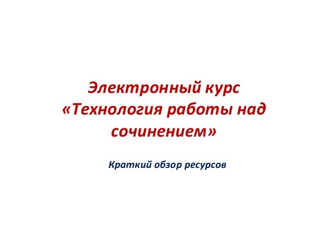 Электронный курс  «Технология работы над  сочинением»  Краткий обзор ресурсов