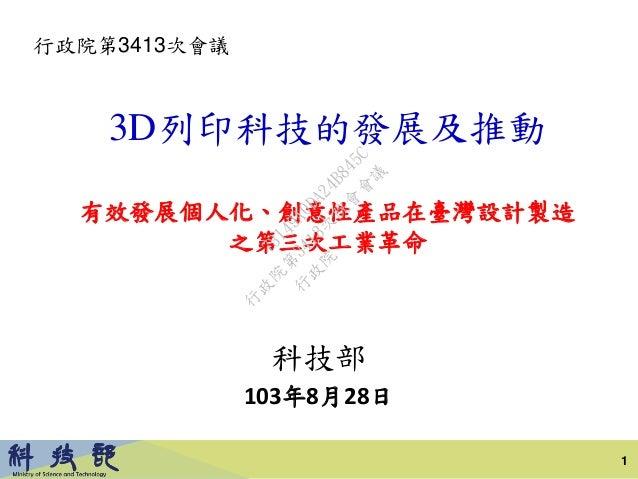 3D列印科技的發展及推動 有效發展個人化、創意性產品在臺灣設計製造 之第三次工業革命 科技部 103年8月28日 行政院第3413次會議 1 行 政 院 行 政 院 第 3413次 院 會 會 議 73149A0DA24B845C