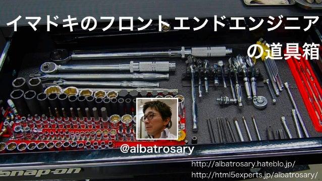@albatrosary http://albatrosary.hateblo.jp/ http://html5experts.jp/albatrosary/ イマドキのフロントエンドエンジニア の道具箱