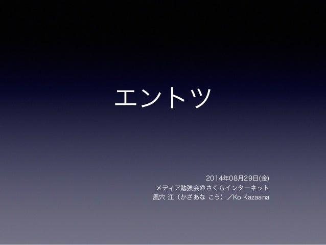 エントツ  2014年08月29日(金)  メディア勉強会@さくらインターネット  風穴 江(かざあな こう)/Ko Kazaana