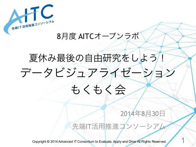 8月度 AITCオープンラボ  ! 夏休み最後の自由研究をしよう!  データビジュアライゼーション  もくもく会  2014年8月30日  先端IT活用推進コンソーシアム  Copyright © 2014 Advanced IT Consor...