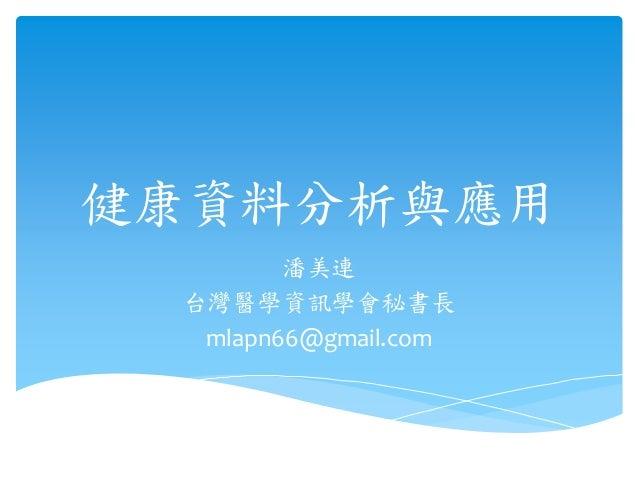 健康資料分析與應用  潘美連  台灣醫學資訊學會秘書長  mlapn66@gmail.com
