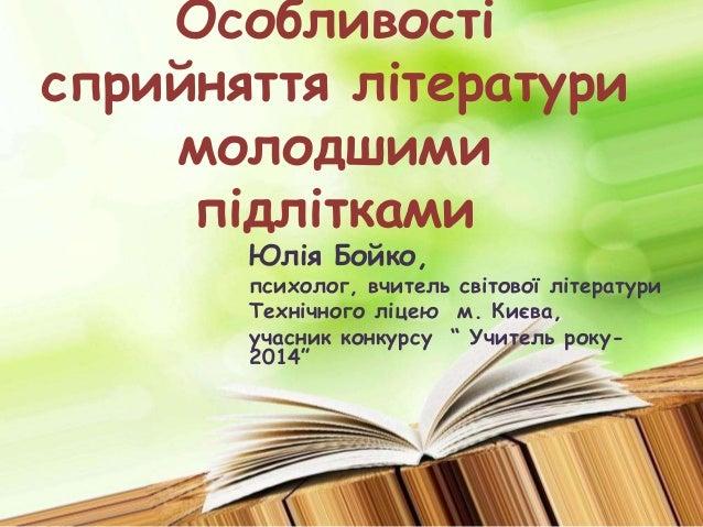 Особливості  сприйняття літератури  молодшими  підлітками  Юлія Бойко,  психолог, вчитель світової літератури  Технічного ...