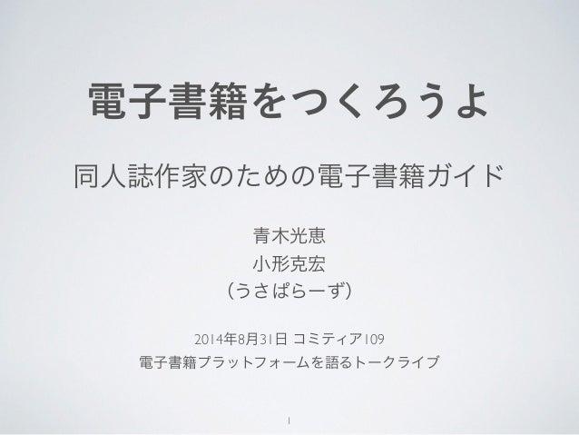 電子書籍をつくろうよ  同人誌作家のための電子書籍ガイド  青木光恵  小形克宏  (うさぱらーず)  2014年8月31日 コミティア109  電子書籍プラットフォームを語るトークライブ  1