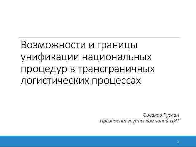 Возможности и границы  унификации национальных  процедур в трансграничных  логистических процессах  Сиваков Руслан  Презид...