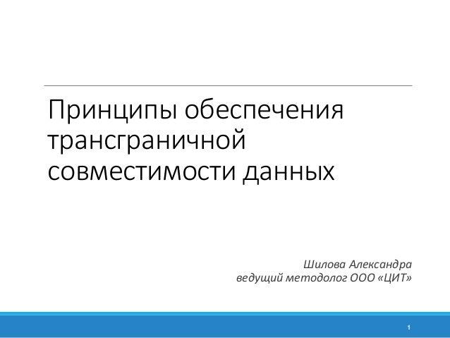 Принципы обеспечения  трансграничной  совместимости данных  Шилова Александра  ведущий методолог ООО «ЦИТ»  1