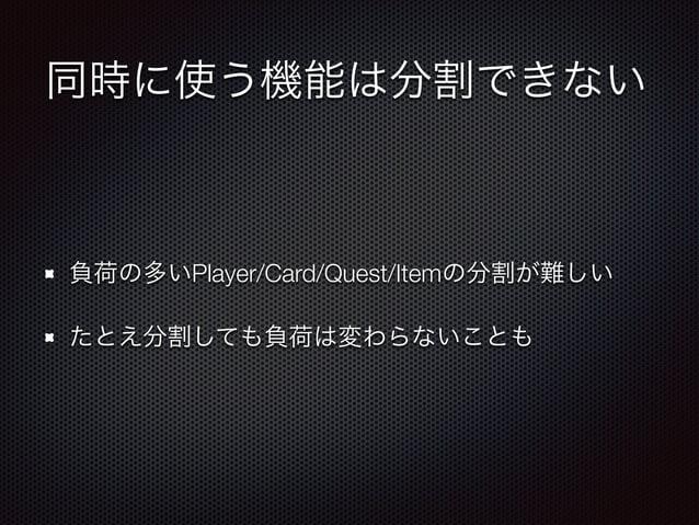 同時に使う機能は分割できない  負荷の多いPlayer/Card/Quest/Itemの分割が難しい  たとえ分割しても負荷は変わらないことも