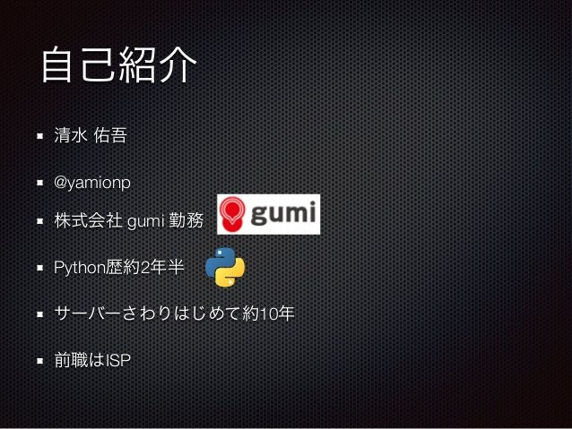 自己紹介  清水 佑吾  @yamionp  株式会社 gumi 勤務  Python歴約2年半  サーバーさわりはじめて約10年  前職はISP