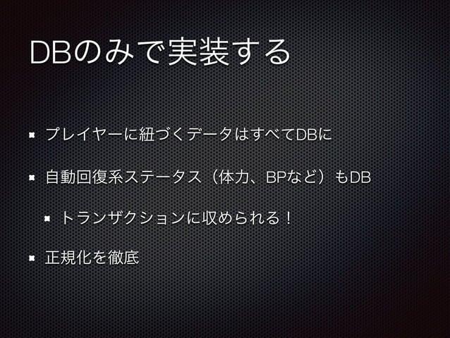 DBのみで実装する  プレイヤーに紐づくデータはすべてDBに  自動回復系ステータス(体力、BPなど)もDB  トランザクションに収められる!  正規化を徹底