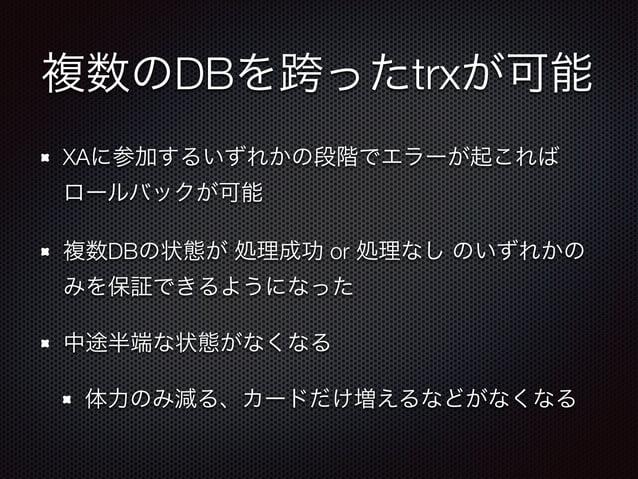 複数のDBを跨ったtrxが可能  XAに参加するいずれかの段階でエラーが起これば  ロールバックが可能  複数DBの状態が 処理成功 or 処理なし のいずれかの  みを保証できるようになった  中途半端な状態がなくなる  体力のみ減る、カード...