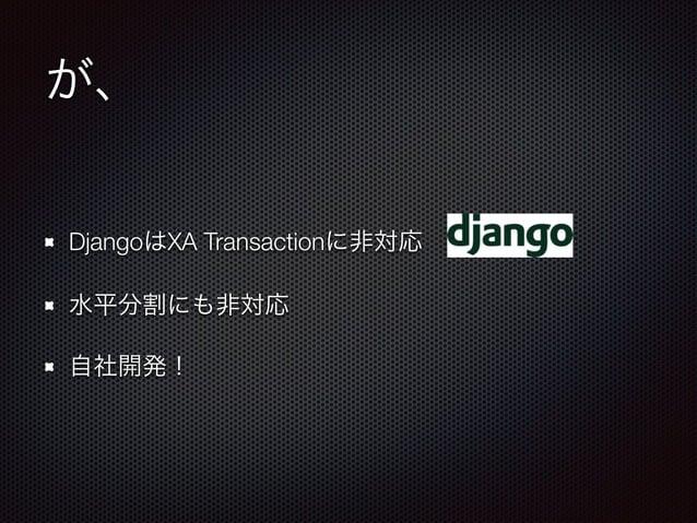 が、  DjangoはXA Transactionに非対応  水平分割にも非対応  自社開発!