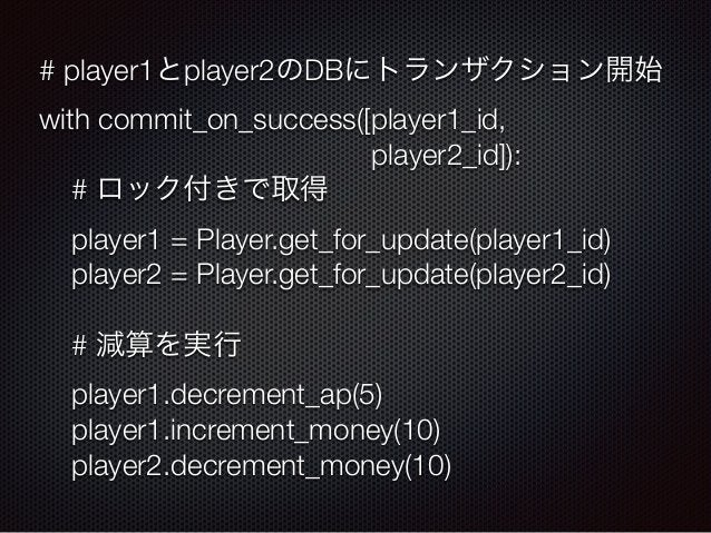 # player1とplayer2のDBにトランザクション開始  with commit_on_success([player1_id,  player2_id]):  # ロック付きで取得  player1 = Player.get_for_...