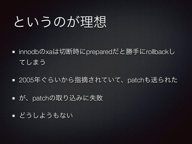 というのが理想  innodbのxaは切断時にpreparedだと勝手にrollbackし  てしまう  2005年ぐらいから指摘されていて、patchも送られた  が、patchの取り込みに失敗  どうしようもない
