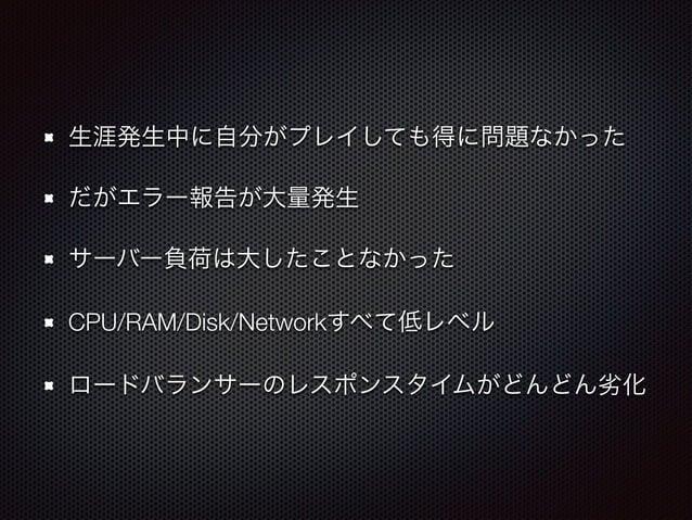 生涯発生中に自分がプレイしても得に問題なかった  だがエラー報告が大量発生  サーバー負荷は大したことなかった  CPU/RAM/Disk/Networkすべて低レベル  ロードバランサーのレスポンスタイムがどんどん劣化