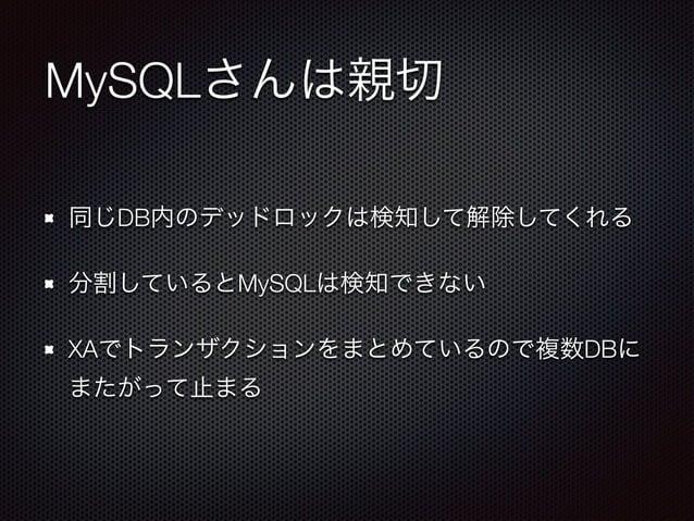 MySQLさんは親切  同じDB内のデッドロックは検知して解除してくれる  分割しているとMySQLは検知できない  XAでトランザクションをまとめているので複数DBに  またがって止まる