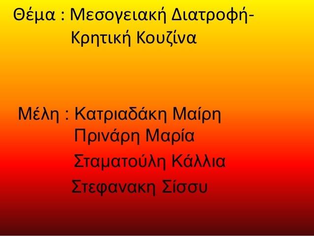 Θέμα : Μεσογειακή Διατροφή-  Κρητική Κουζίνα  Μέλη : Κατριαδάκη Μαίρη  Πρινάρη Μαρία  Σταματούλη Κάλλια  Στεφανακη Σίσσυ
