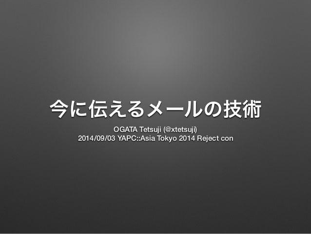 今に伝えるメールの技術  OGATA Tetsuji (@xtetsuji)  2014/09/03 YAPC::Asia Tokyo 2014 Reject con