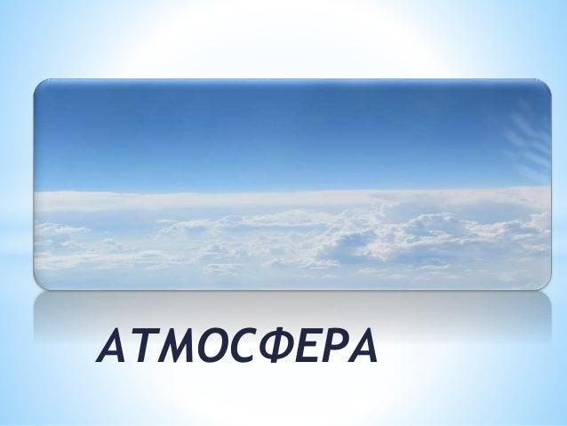 *АТМОСФЕРА  АТМОСФЕРА