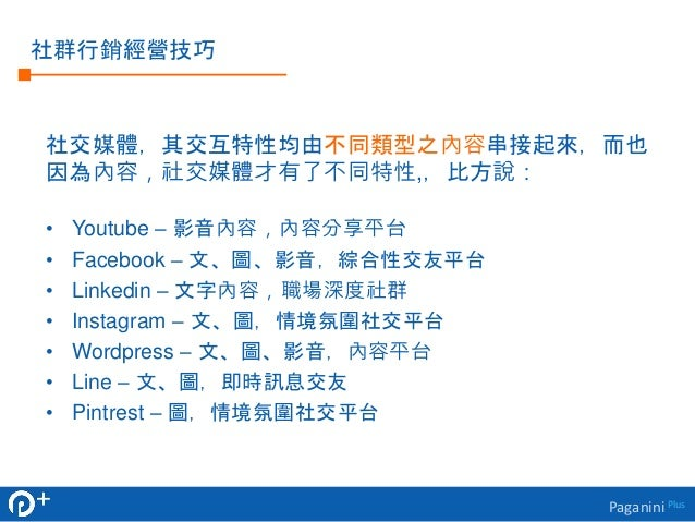 Paganini Plus  社群行銷經營技巧  社交媒體,其交互特性均由不同類型之內容串接起來,而也  因為內容,社交媒體才有了不同特性,,比方說:  • Youtube – 影音內容,內容分享平台  • Facebook – 文、圖、影音,...