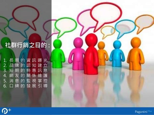 社群行銷之目的:  1. 長期的資訊曝光  2. 品牌的認知建立  3. 短期的特惠訊息  4. 網友的關係維護  5. 消息的監視掌控  6. 口碑的發展引導  Paganini Plus