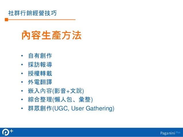 Paganini Plus  社群行銷經營技巧  內容生產方法  • 自有創作  • 採訪報導  • 授權轉載  • 外電翻譯  • 嵌入內容(影音+文說)  • 綜合整理(懶人包、彙整)  • 群眾創作(UGC, User Gathering...