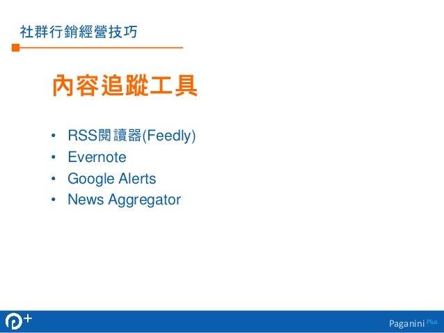 Paganini Plus  社群行銷經營技巧  內容追蹤工具  • RSS閱讀器(Feedly)  • Evernote  • Google Alerts  • News Aggregator