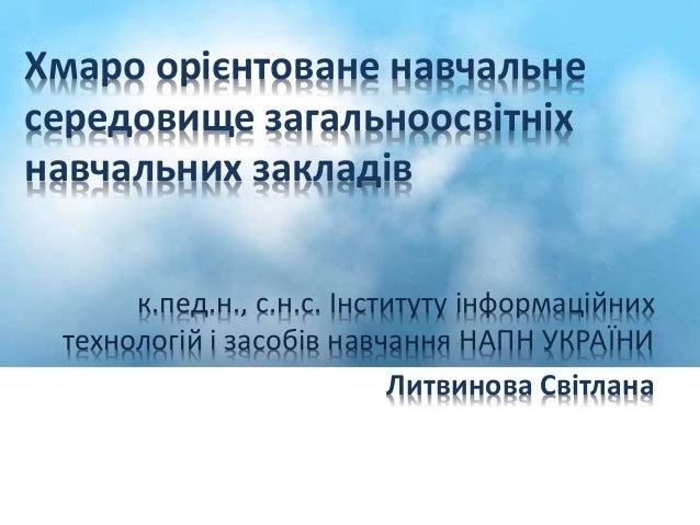Хмаро орієнтоване навчальне  середовище загальноосвітніх  навчальних закладів  к.пед.н., с.н.с. Інституту інформаційних  т...